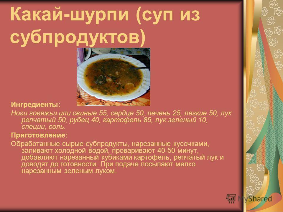 Какай-шурпи (суп из субпродуктов) Ингредиенты: Ноги говяжьи или свиные 55, сердце 50, печень 25, легкие 50, лук репчатый 50, рубец 40, картофель 85, лук зеленый 10, специи, соль. Приготовление: Обработанные сырые субпродукты, нарезанные кусочками, за