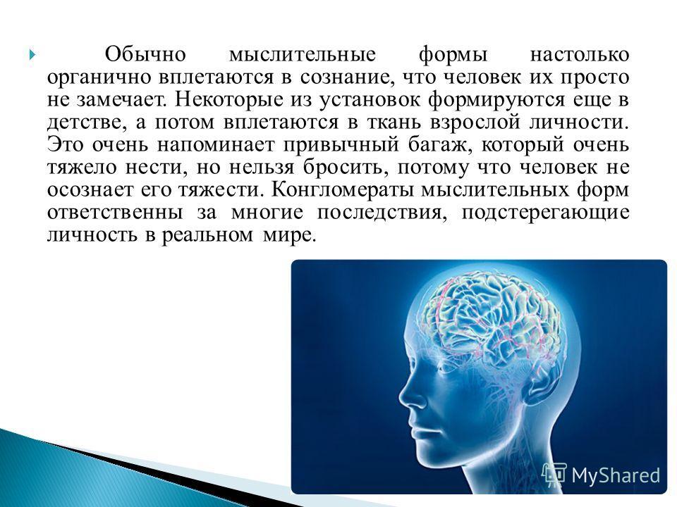 Обычно мыслительные формы настолько органично вплетаются в сознание, что человек их просто не замечает. Некоторые из установок формируются еще в детстве, а потом вплетаются в ткань взрослой личности. Это очень напоминает привычный багаж, который очен