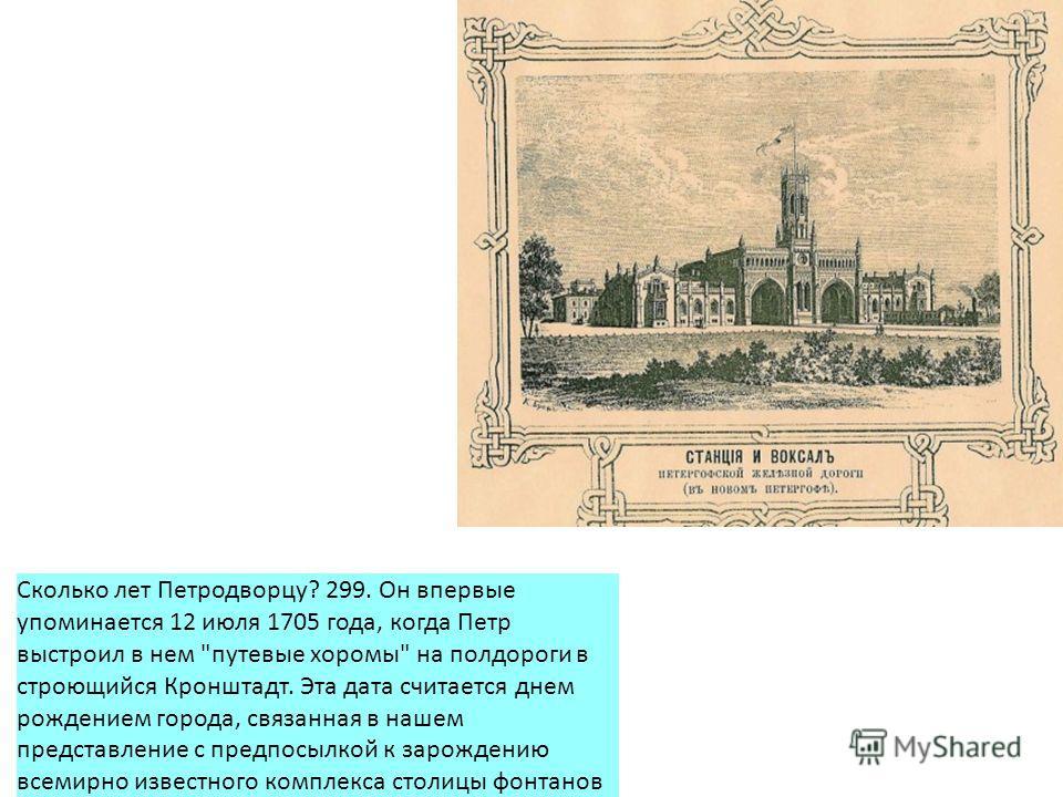 Сколько лет Петродворцу? 299. Он впервые упоминается 12 июля 1705 года, когда Петр выстроил в нем