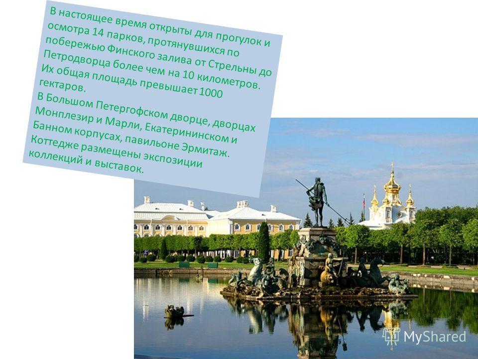 В настоящее время открыты для прогулок и осмотра 14 парков, протянувшихся по побережью Финского залива от Стрельны до Петродворца более чем на 10 километров. Их общая площадь превышает 1000 гектаров. В Большом Петергофском дворце, дворцах Монплезир и