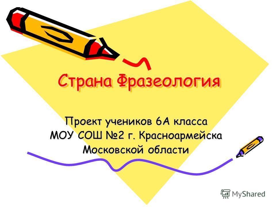 Страна Фразеология Проект учеников 6А класса МОУ СОШ 2 г. Красноармейска Московской области