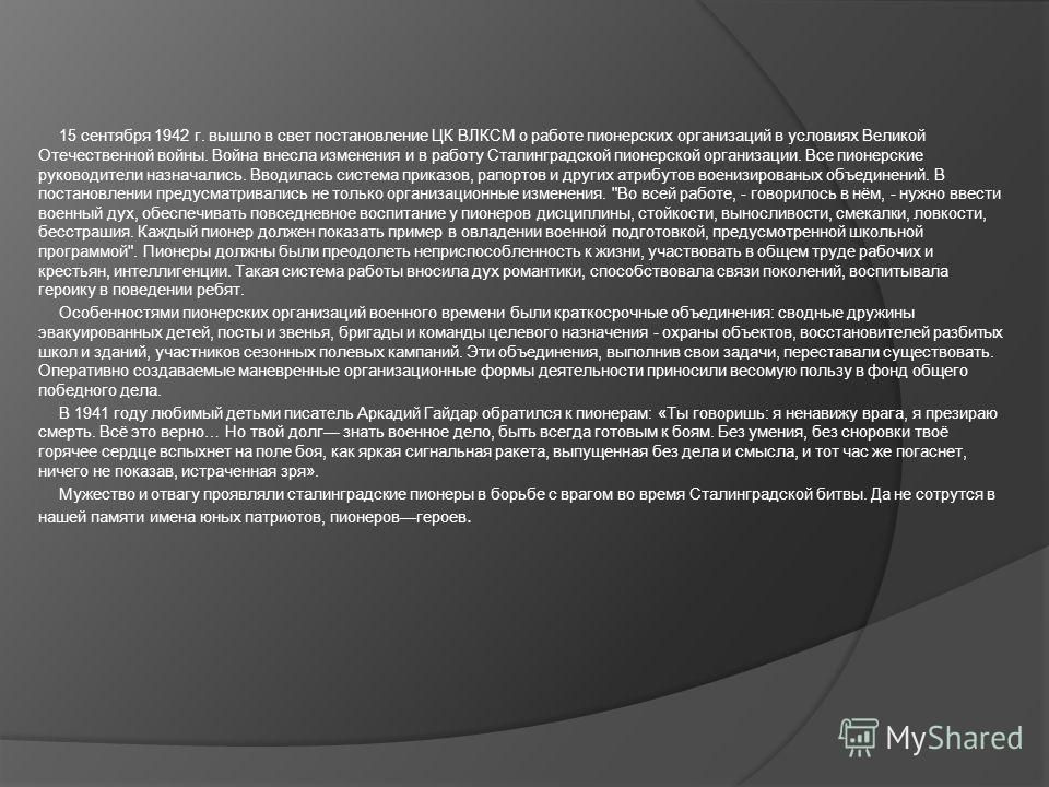 15 сентября 1942 г. вышло в свет постановление ЦК ВЛКСМ о работе пионерских организаций в условиях Великой Отечественной войны. Война внесла изменения и в работу Сталинградской пионерской организации. Все пионерские руководители назначались. Вводилас