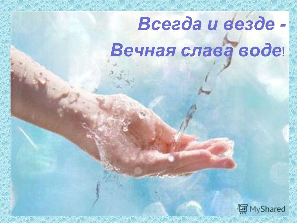 Всегда и везде - Вечная слава воде !