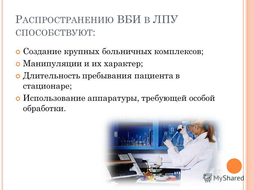 Р АСПРОСТРАНЕНИЮ ВБИ В ЛПУ СПОСОБСТВУЮТ : Создание крупных больничных комплексов; Манипуляции и их характер; Длительность пребывания пациента в стационаре; Использование аппаратуры, требующей особой обработки.