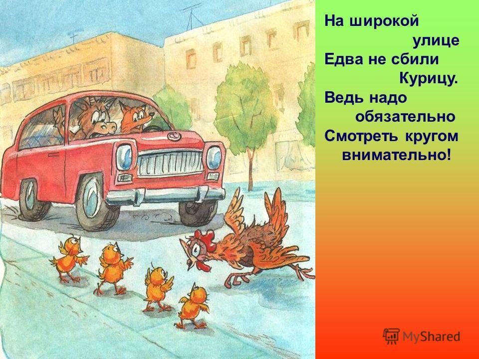 На широкой улице Едва не сбили Курицу. Ведь надо обязательно Смотреть кругом внимательно!
