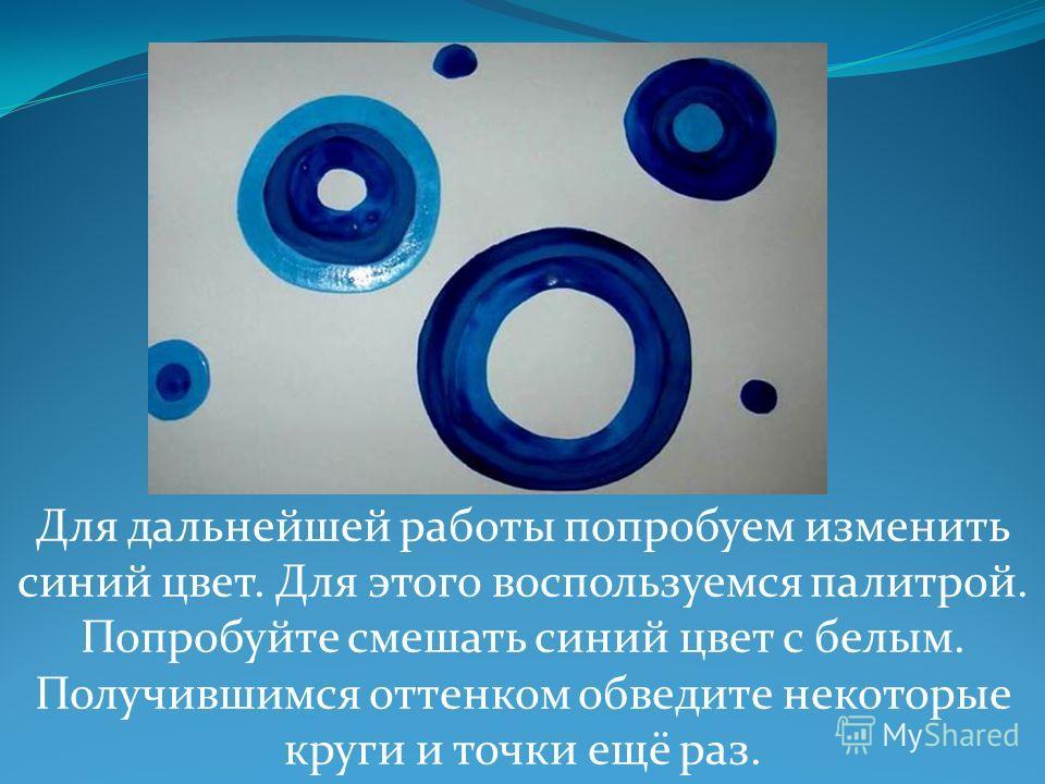 Для дальнейшей работы попробуем изменить синий цвет. Для этого воспользуемся палитрой. Попробуйте смешать синий цвет с белым. Получившимся оттенком обведите некоторые круги и точки ещё раз.