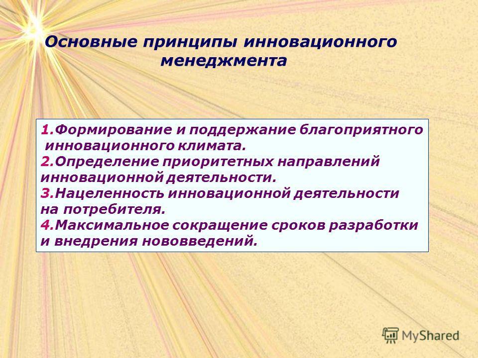 Основные принципы инновационного менеджмента 1.Формирование и поддержание благоприятного инновационного климата. 2.Определение приоритетных направлений инновационной деятельности. 3.Нацеленность инновационной деятельности на потребителя. 4.Максимальн