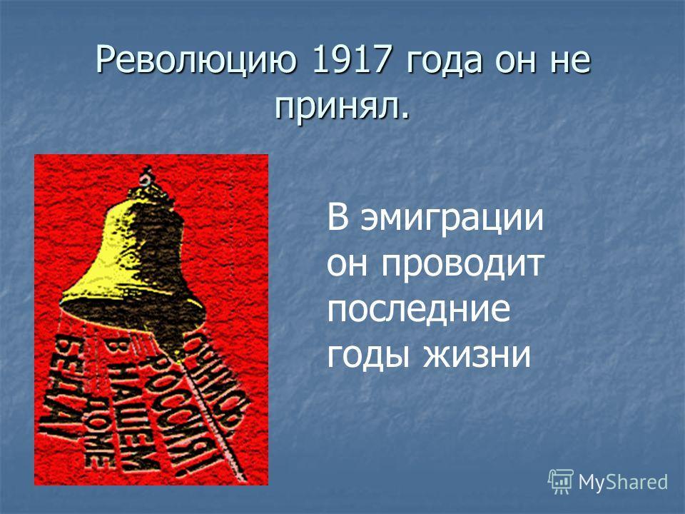 Революцию 1917 года он не принял. В эмиграции он проводит последние годы жизни
