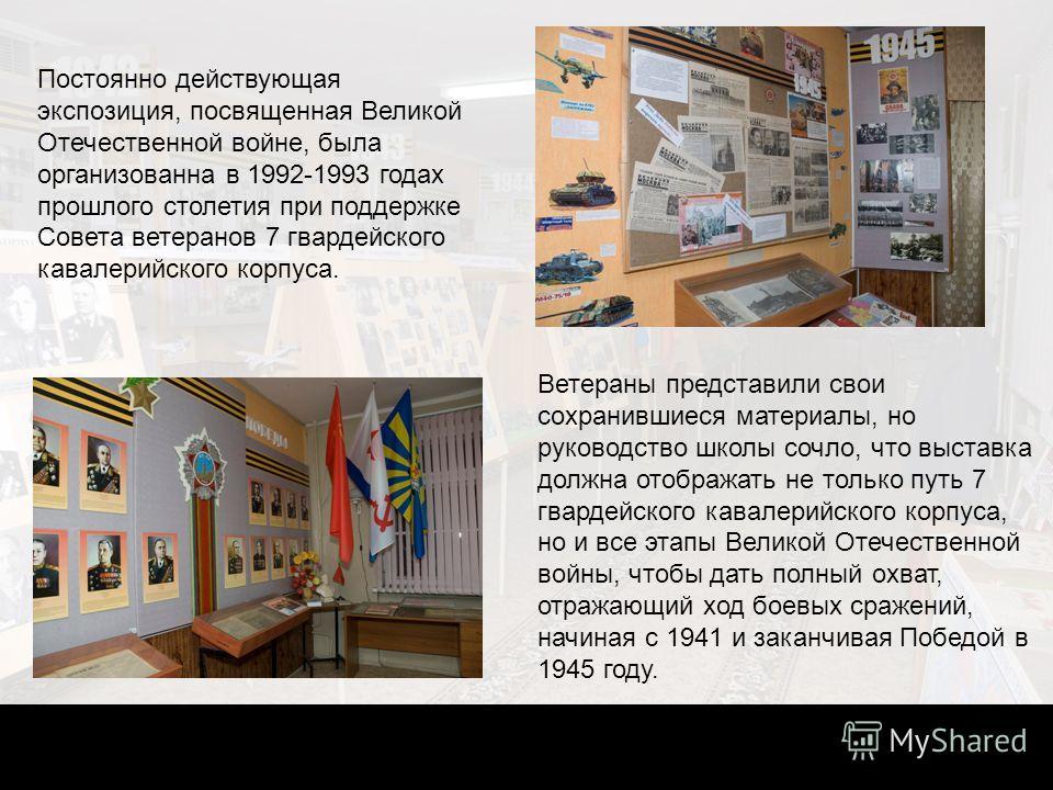 Постоянно действующая экспозиция, посвященная Великой Отечественной войне, была организованна в 1992-1993 годах прошлого столетия при поддержке Совета ветеранов 7 гвардейского кавалерийского корпуса. Ветераны представили свои сохранившиеся материалы,
