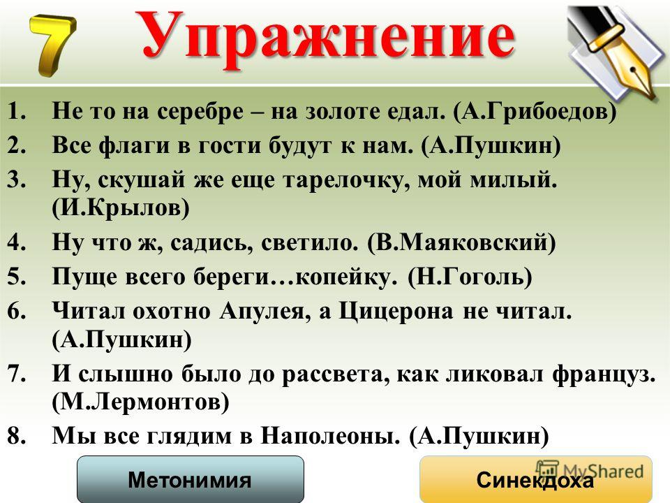 Упражнение 1.Не то на серебре – на золоте едал. (А.Грибоедов) 2.Все флаги в гости будут к нам. (А.Пушкин) 3.Ну, скушай же еще тарелочку, мой милый. (И.Крылов) 4.Ну что ж, садись, светило. (В.Маяковский) 5.Пуще всего береги…копейку. (Н.Гоголь) 6.Читал
