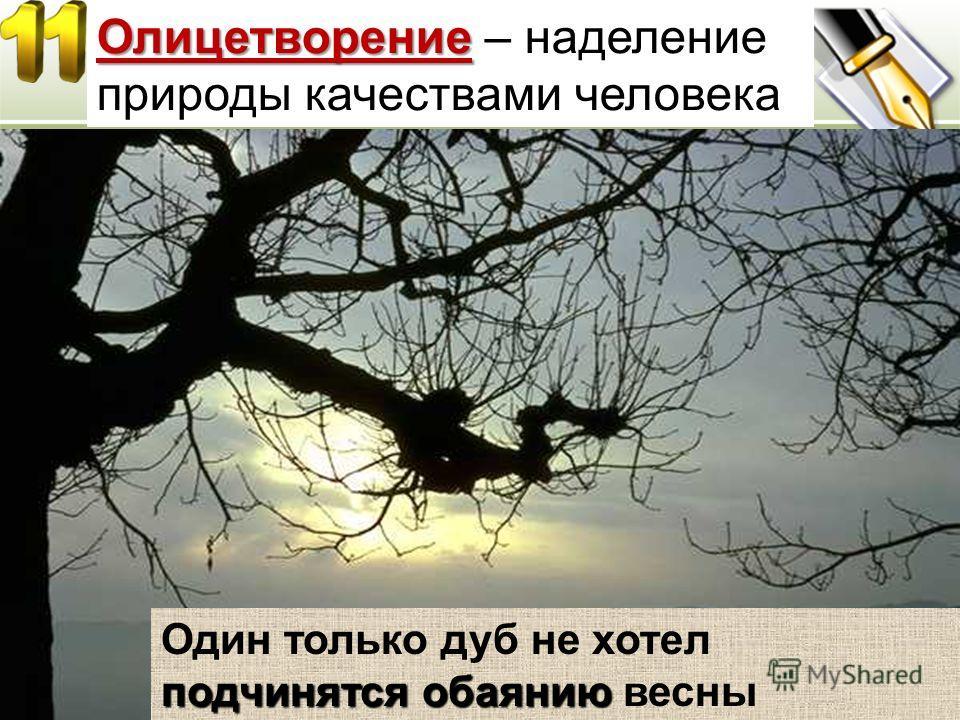 Олицетворение Олицетворение – наделение природы качествами человека подчинятсяобаянию Один только дуб не хотел подчинятся обаянию весны