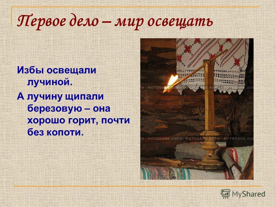 Первое дело – мир освещать Избы освещали лучиной. А лучину щипали березовую – она хорошо горит, почти без копоти.