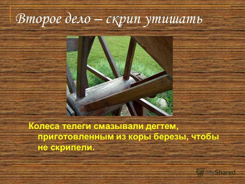 Второе дело – скрип утишать Колеса телеги смазывали дегтем, приготовленным из коры березы, чтобы не скрипели.
