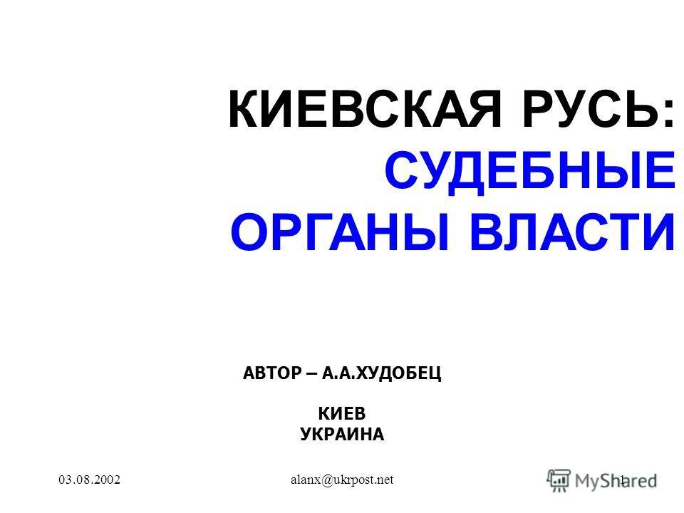 03.08.2002alanx@ukrpost.net1 КИЕВСКАЯ РУСЬ: СУДЕБНЫЕ ОРГАНЫ ВЛАСТИ АВТОР – А.А.ХУДОБЕЦ КИЕВ УКРАИНА