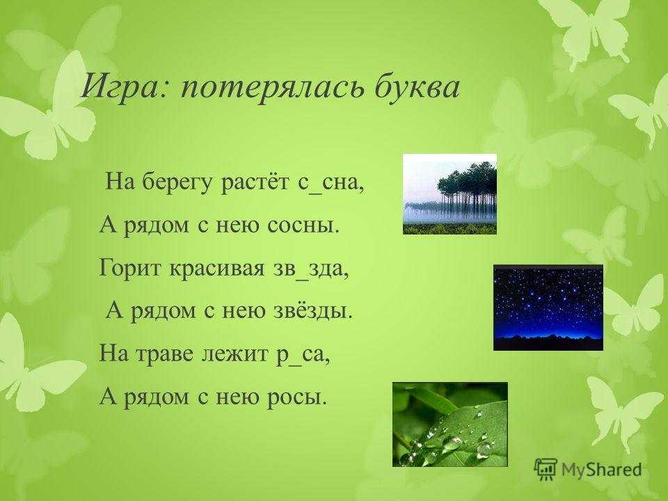 Игра: потерялась буква На берегу растёт с_сна, А рядом с нею сосны. Горит красивая зв_зда, А рядом с нею звёзды. На траве лежит р_са, А рядом с нею росы.