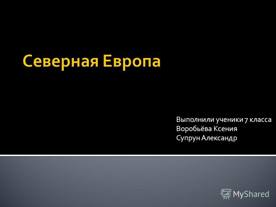 Выполнили ученики 7 класса Воробьёва Ксения Супрун Александр