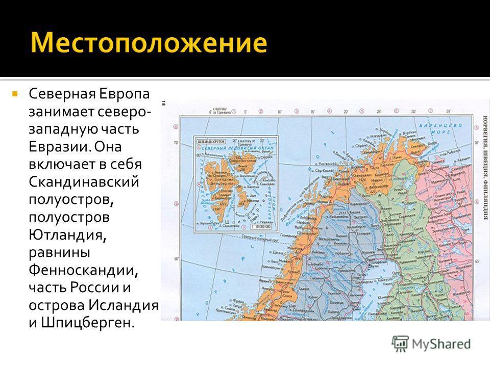 Северная Европа занимает северо- западную часть Евразии. Она включает в себя Скандинавский полуостров, полуостров Ютландия, равнины Фенноскандии, часть России и острова Исландия и Шпицберген.