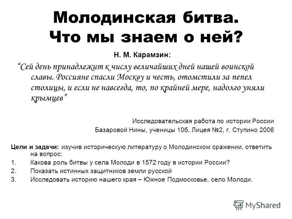 Молодинская битва. Что мы знаем о ней? Н. М. Карамзин: Сей день принадлежит к числу величайших дней нашей воинской славы. Россияне спасли Москву и честь, отомстили за пепел столицы, и если не навсегда, то, по крайней мере, надолго уняли крымцев Иссле