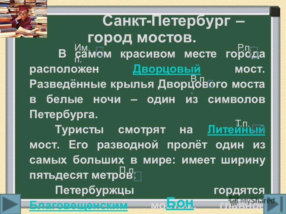 Санкт-Петербург – город мостов. В самом красивом месте города расположен Дворцовый мост. Разведённые крылья Дворцового моста в белые ночи – один из символов Петербурга.Дворцовый Туристы смотрят на Литейный мост. Его разводной пролёт один из самых бол