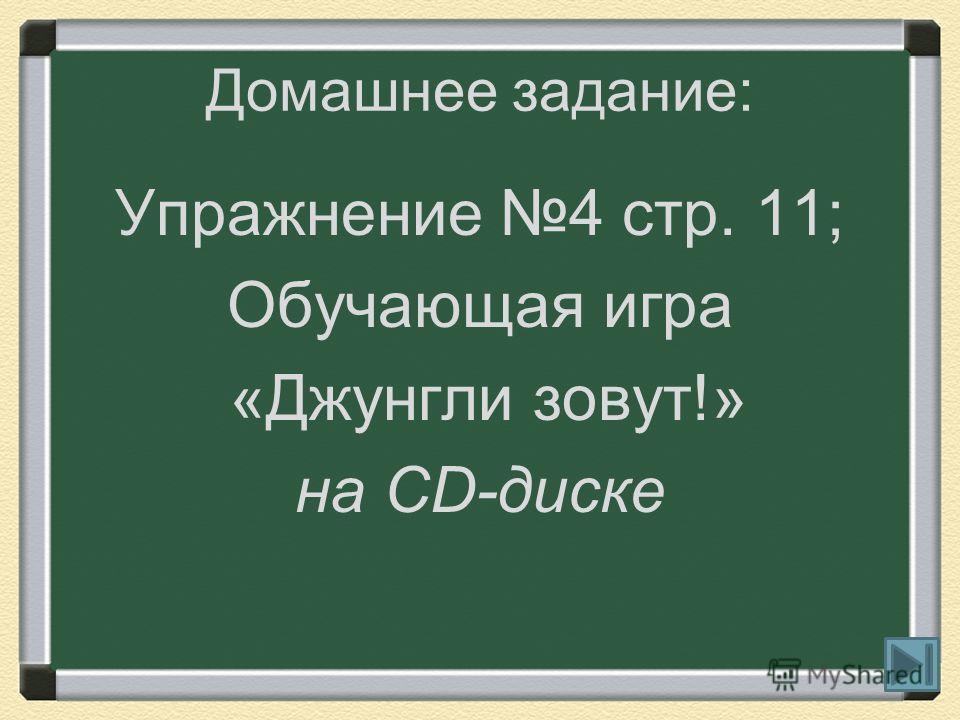 Домашнее задание: Упражнение 4 стр. 11; Обучающая игра «Джунгли зовут!» на CD-диске