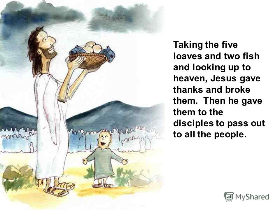 Taking the five loaves and two fish and looking up to heaven, Jesus gave thanks and broke them. Then he gave them to the disciples to pass out to all the people.