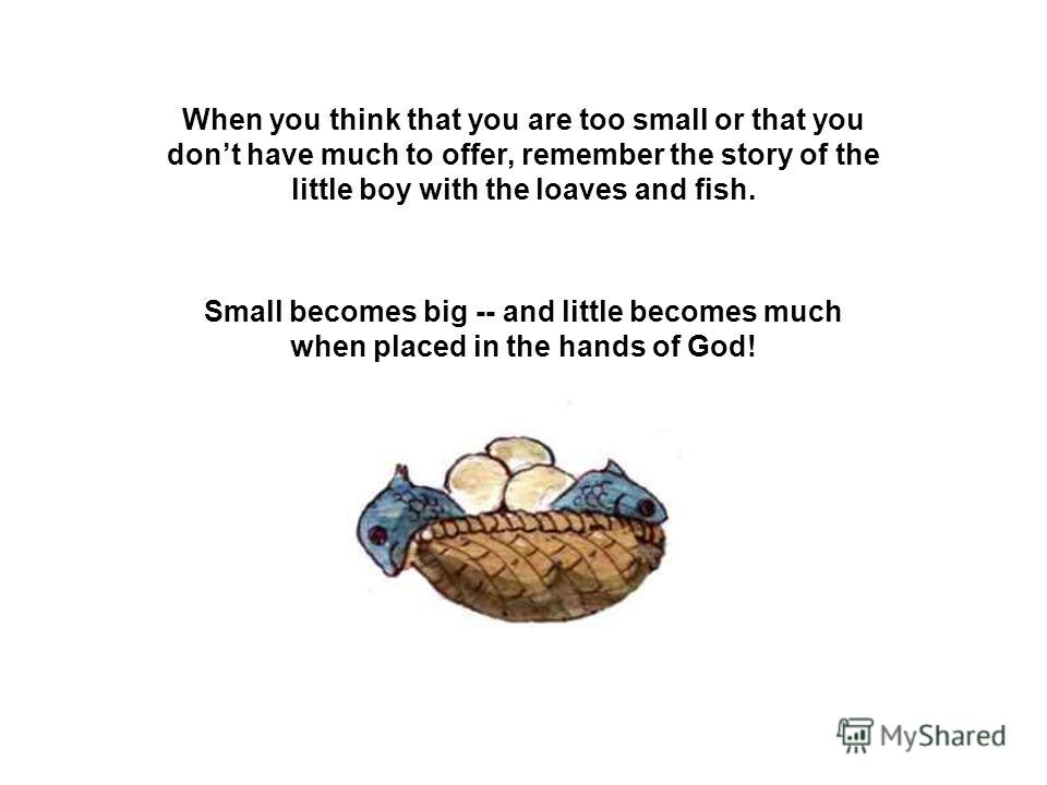 When you think that you are too small or that you dont have much to offer, remember the story of the little boy with the loaves and fish. Small becomes big -- and little becomes much when placed in the hands of God!