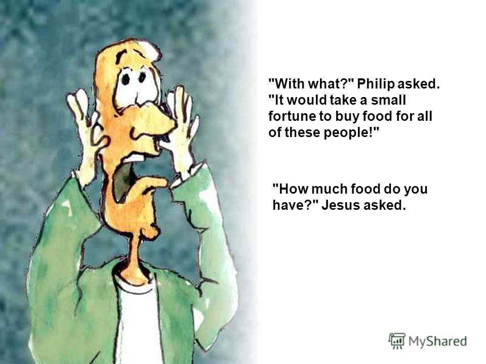 With what? Philip asked. It would take a small fortune to buy food for all of these people! How much food do you have? Jesus asked.