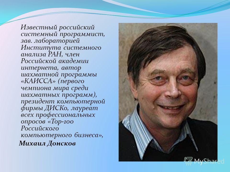 Известный российский системный программист, зав. лабораторией Института системного анализа РАН, член Российской академии интернета, автор шахматной программы «КАИССА» (первого чемпиона мира среди шахматных программ), президент компьютерной фирмы ДИСК