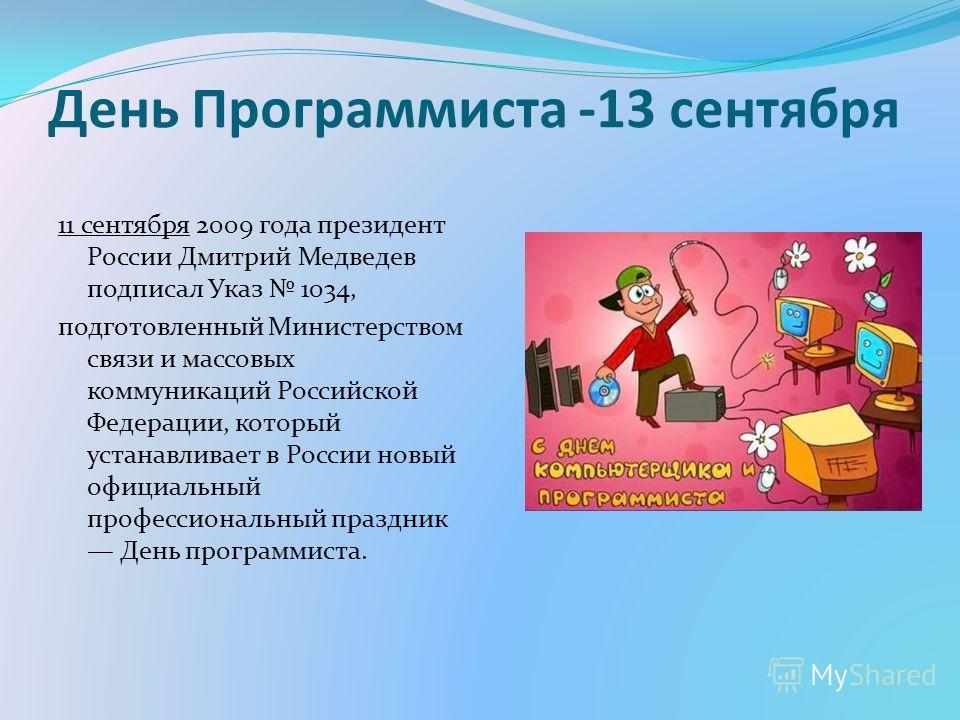 День Программиста -13 сентября 11 сентября 2009 года президент России Дмитрий Медведев подписал Указ 1034, подготовленный Министерством связи и массовых коммуникаций Российской Федерации, который устанавливает в России новый официальный профессиональ