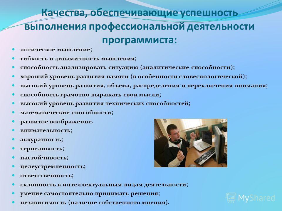 Качества, обеспечивающие успешность выполнения профессиональной деятельности программиста: логическое мышление; гибкость и динамичность мышления; способность анализировать ситуацию (аналитические способности); хороший уровень развития памяти (в особе