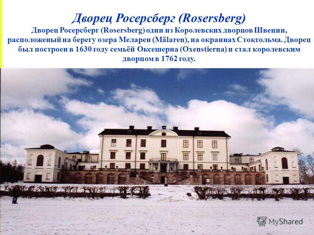 Дворец Росерсберг (Rosersberg) Дворец Росерсберг (Rosersberg) один из Королевских дворцов Швеции, расположеный на берегу озера Меларен (Mälaren), на окраинах Стокгольма. Дворец был построен в 1630 году семьёй Оксешерна (Oxenstierna) и стал королевски