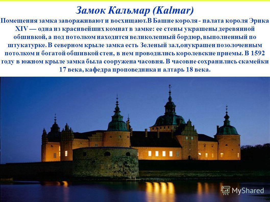 Замок Кальмар (Kalmar) Помещения замка завораживают и восхищают.В Башне короля - палата короля Эрика XIV одна из красивейших комнат в замке: ее стены украшены деревянной обшивкой, а под потолком находится великолепный бордюр, выполненный по штукатурк