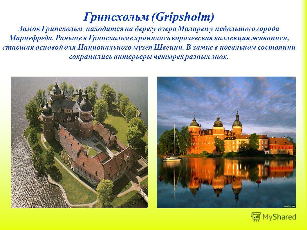 Грипсхольм (Gripsholm) Замок Грипсхольм находится на берегу озера Маларен у небольшого города Мариефреда. Раньше в Грипсхольме хранилась королевская коллекция живописи, ставшая основой для Национального музея Швеции. В замке в идеальном состоянии сох