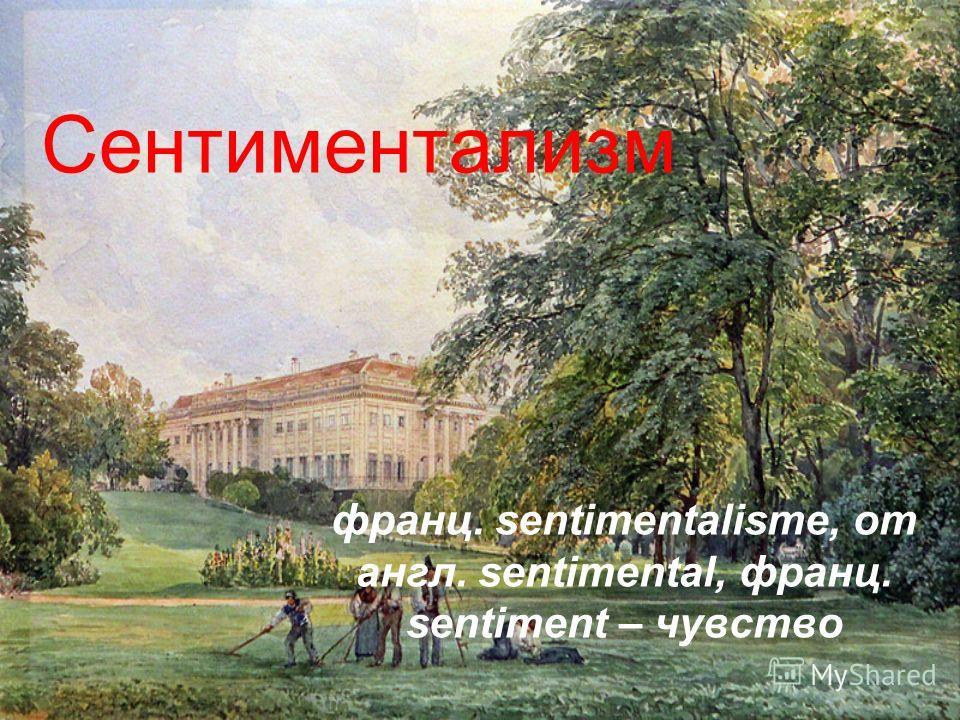 Сентиментализм франц. sentimentalisme, от англ. sentimental, франц. sentiment – чувство