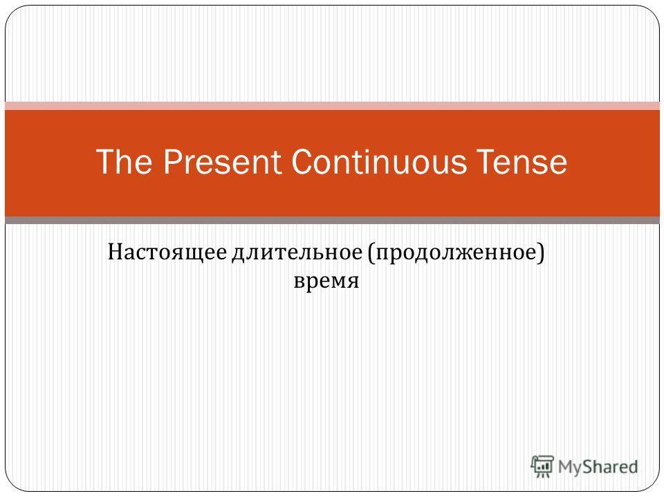 Настоящее длительное ( продолженное ) время The Present Continuous Tense