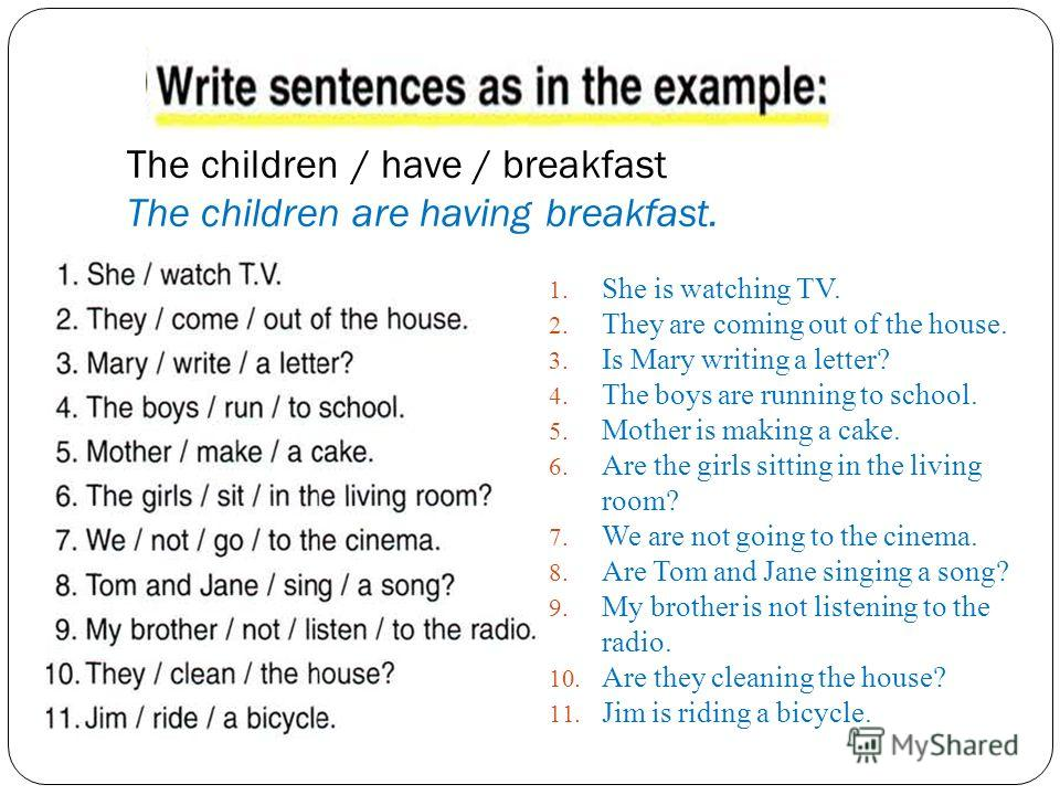 The children / have / breakfast The children are having breakfast. 1. She is watching TV. 2. They are coming out of the house. 3. Is Mary writing a letter? 4. The boys are running to school. 5. Mother is making a cake. 6. Are the girls sitting in the