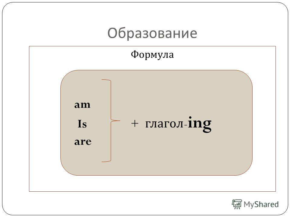 Образование Формула am Is + глагол - ing are