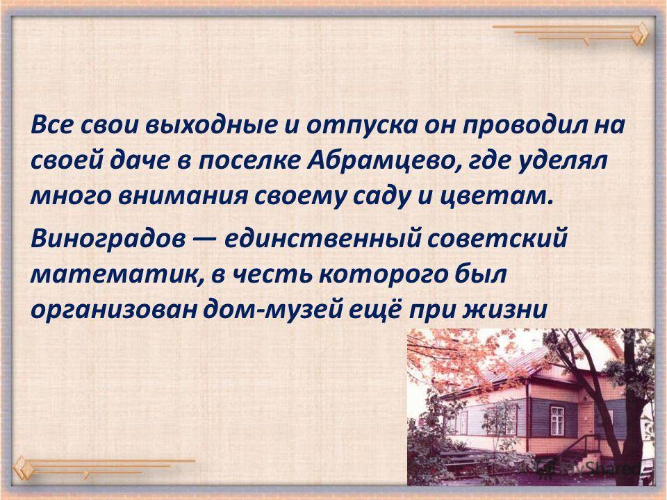 Все свои выходные и отпуска он проводил на своей даче в поселке Абрамцево, где уделял много внимания своему саду и цветам. Виноградов единственный советский математик, в честь которого был организован дом-музей ещё при жизни