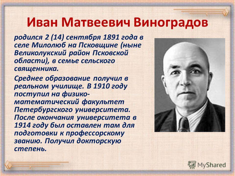 Иван Матвеевич Виноградов родился 2 (14) сентября 1891 года в селе Милолюб на Псковщине (ныне Великолукский район Псковской области), в семье сельского священника. Среднее образование получил в реальном училище. В 1910 году поступил на физико- матема