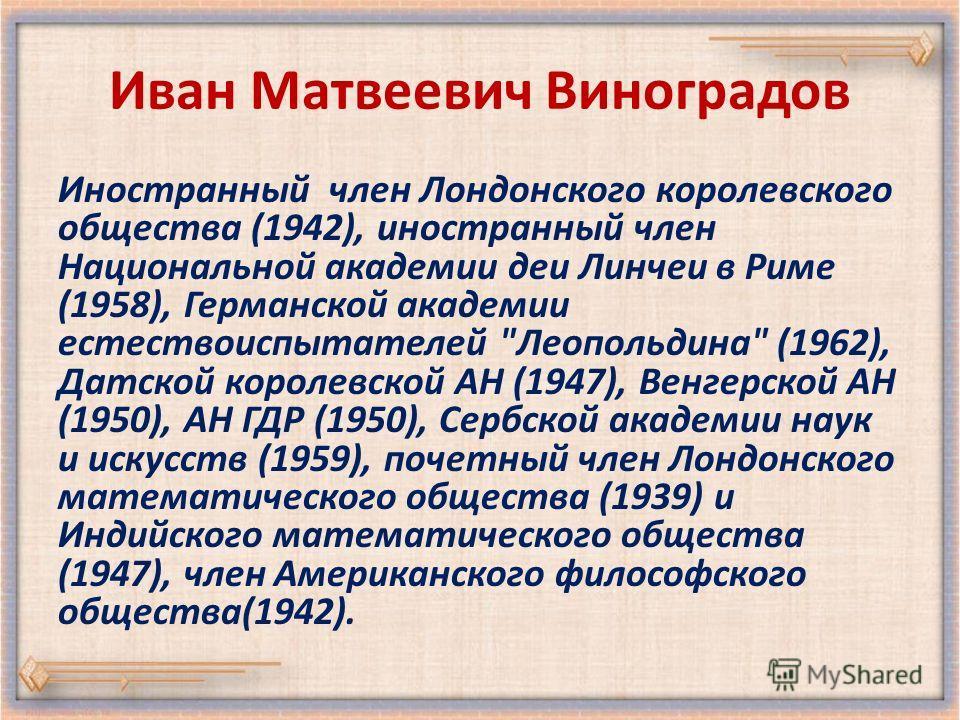 Иван Матвеевич Виноградов Иностранный член Лондонского королевского общества (1942), иностранный член Национальной академии деи Линчеи в Риме (1958), Германской академии естествоиспытателей