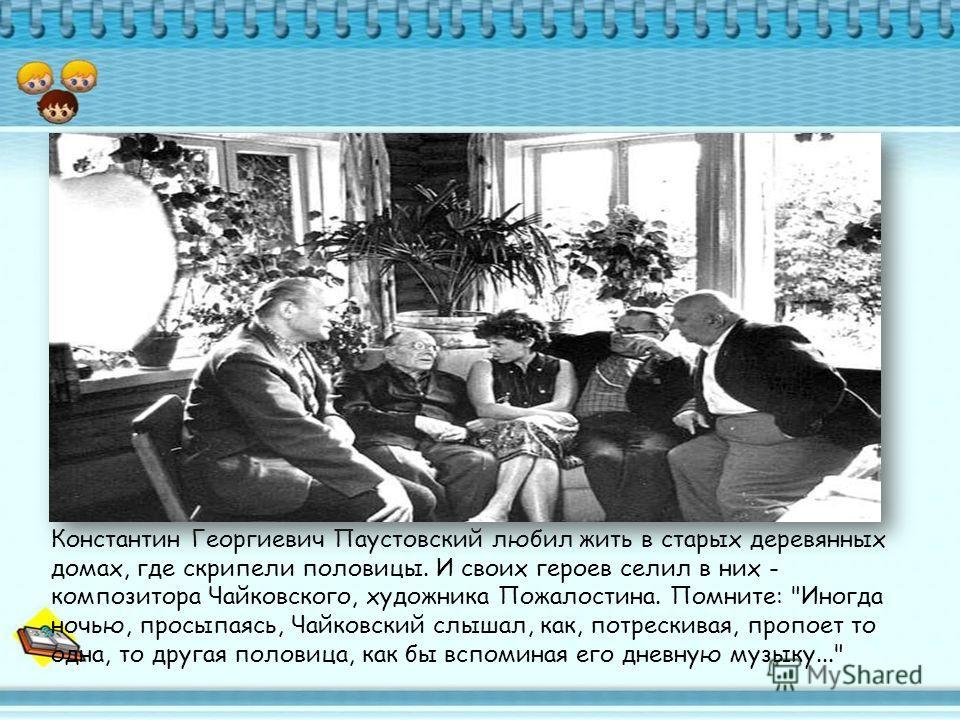 Константин Георгиевич Паустовский любил жить в старых деревянных домах, где скрипели половицы. И своих героев селил в них - композитора Чайковского, художника Пожалостина. Помните: