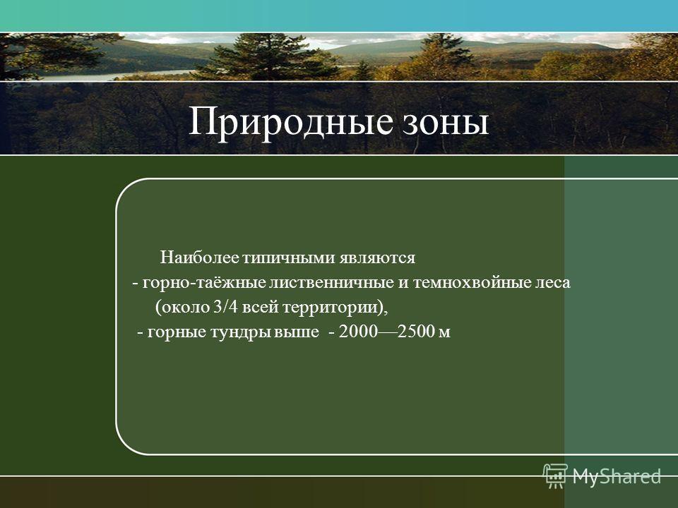 Природные зоны Наиболее типичными являются - горно-таёжные лиственничные и темнохвойные леса (около 3/4 всей территории), - горные тундры выше - 20002500 м