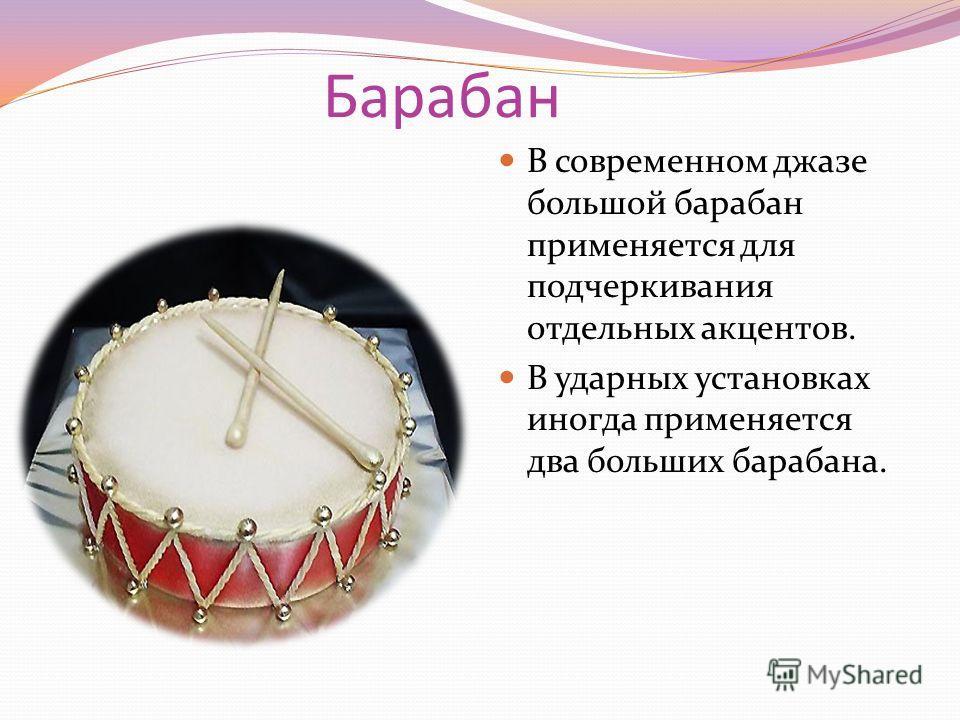 Барабан В современном джазе большой барабан применяется для подчеркивания отдельных акцентов. В ударных установках иногда применяется два больших барабана.