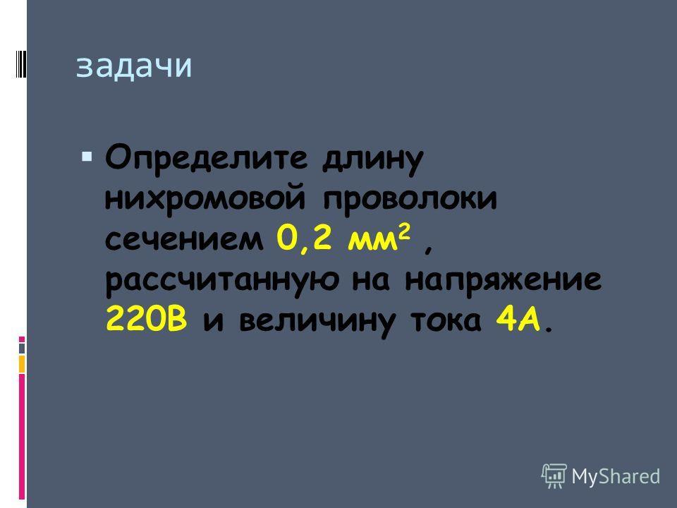 задачи Определите длину нихромовой проволоки сечением 0,2 мм 2, рассчитанную на напряжение 220В и величину тока 4А.