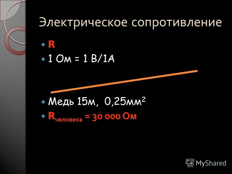 Электрическое сопротивление R 1 Ом = 1 В/1А Медь 15м, 0,25мм 2 R человека = 30 000 Ом