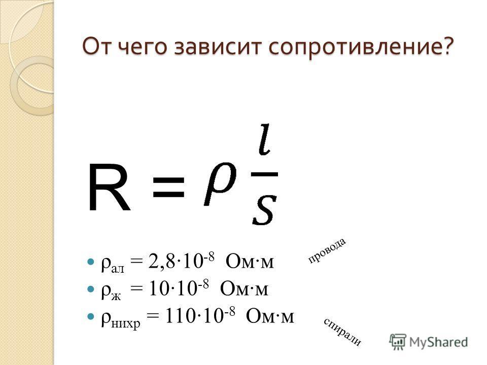 От чего зависит сопротивление ? ρ ал = 2,8·10 -8 Ом·м ρ ж = 10·10 -8 Ом·м ρ нихр = 110·10 -8 Ом·м R = провода спирали