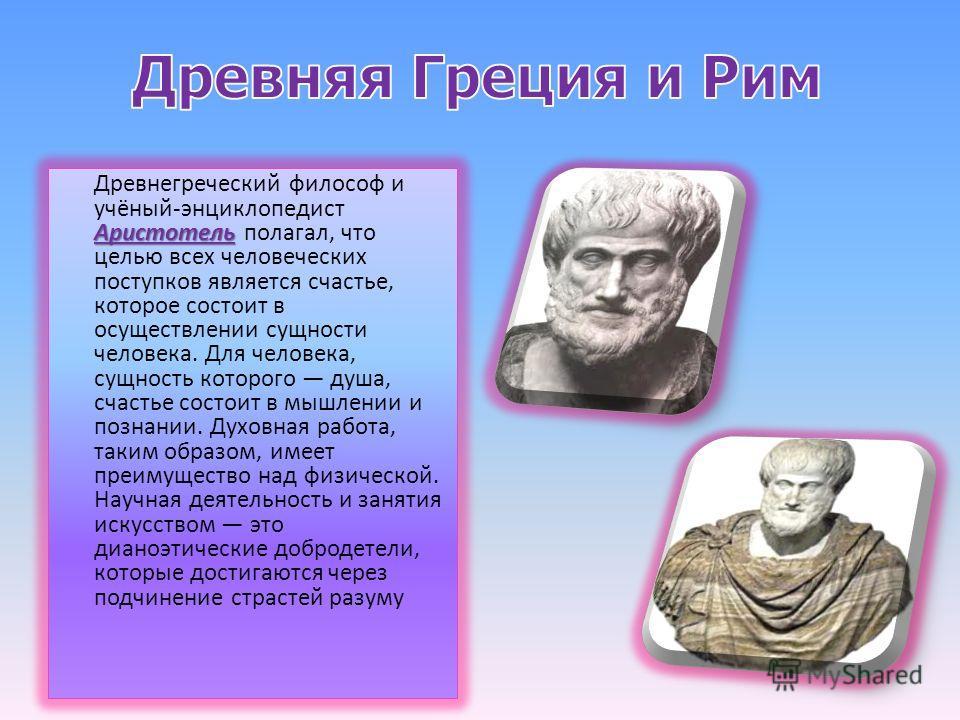 Аристотель Древнегреческий философ и учёный-энциклопедист Аристотель полагал, что целью всех человеческих поступков является счастье, которое состоит в осуществлении сущности человека. Для человека, сущность которого душа, счастье состоит в мышлении