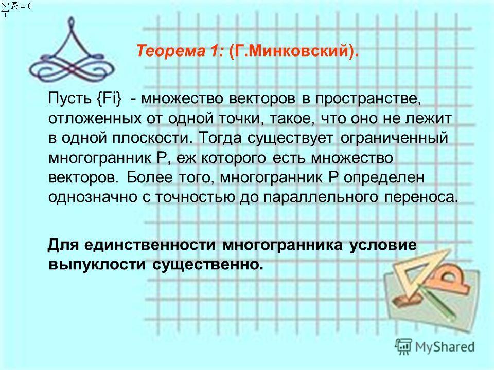 Теорема 1: (Г.Минковский). Пусть {Fi} - множество векторов в пространстве, отложенных от одной точки, такое, что оно не лежит в одной плоскости. Тогда существует ограниченный многогранник Р, еж которого есть множество векторов. Более того, многогранн
