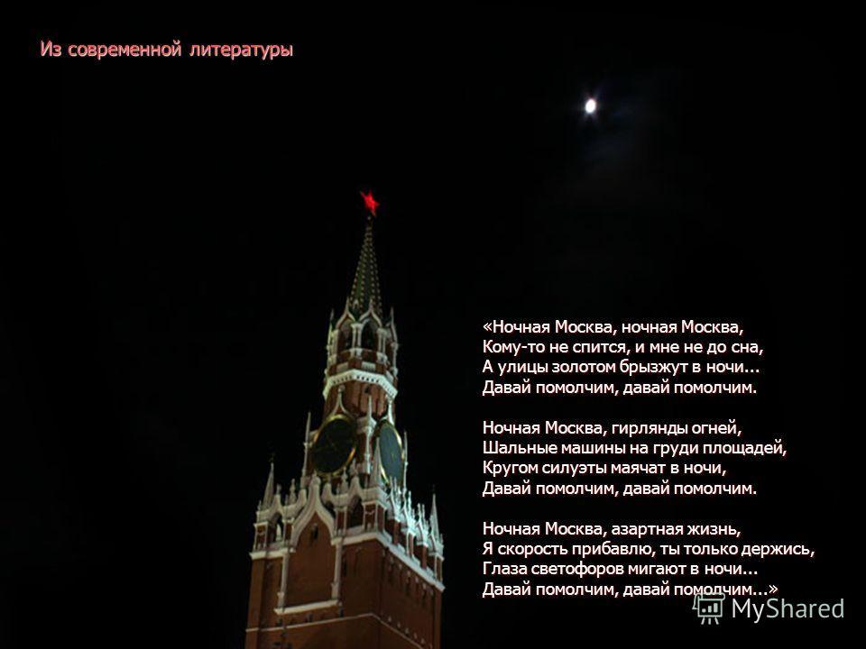 «Ночная Москва, ночная Москва, Кому-то не спится, и мне не до сна, А улицы золотом брызжут в ночи... Давай помолчим, давай помолчим. Ночная Москва, гирлянды огней, Шальные машины на груди площадей, Кругом силуэты маячат в ночи, Давай помолчим, давай