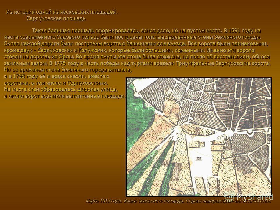 Из истории одной из московских площадей. Серпуховская площадь Такая большая площадь сформировалась, ясное дело, не на пустом месте. В 1591 году на месте современного Садового кольца были построены толстые деревянные стены Земляного города. Около кажд